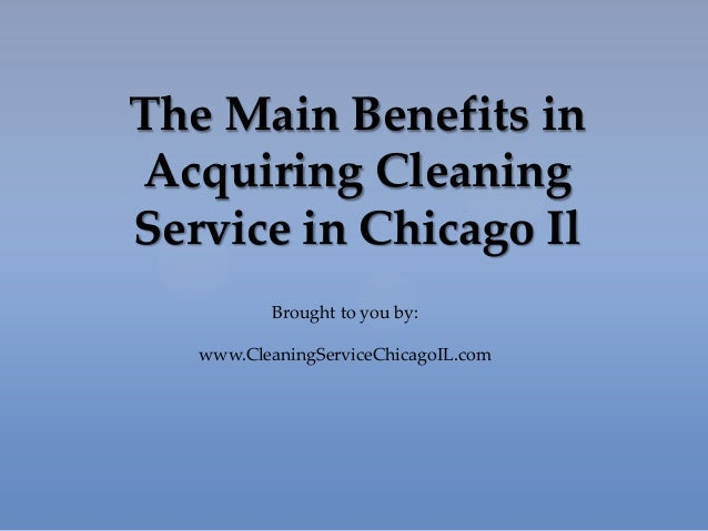 The Main Benefits inAcquiring CleaningService in Chicago IlBrought to you by:www.CleaningServiceChicagoIL.com