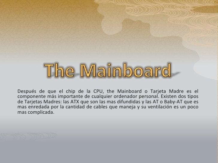 TheMainboard<br />Después de que el chip de la CPU, theMainboard o Tarjeta Madre es el componente más importante de cualqu...