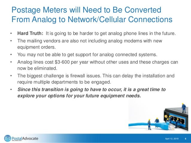Postage Meters will Need to Be Converted From Analog to Network/Cellular Connections • Hard Truth: It is going to be harde...