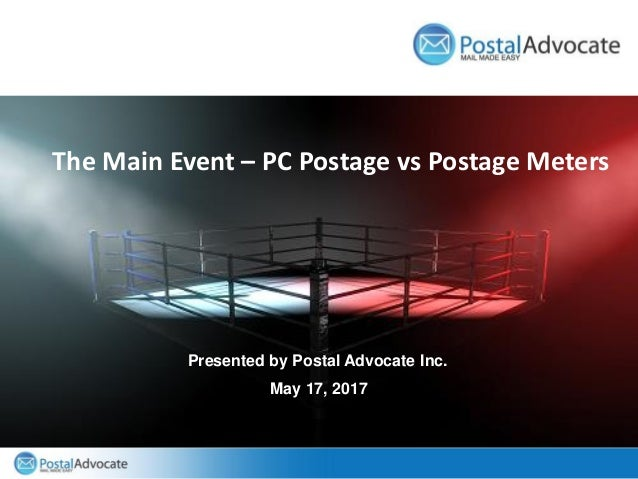 The Main Event – PC Postage vs Postage Meters Presented by Postal Advocate Inc. May 17, 2017