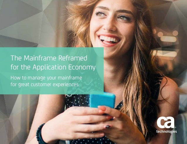 The Mainframe Reframed for the Application Economy How to manage your mainframe for great customer experiences