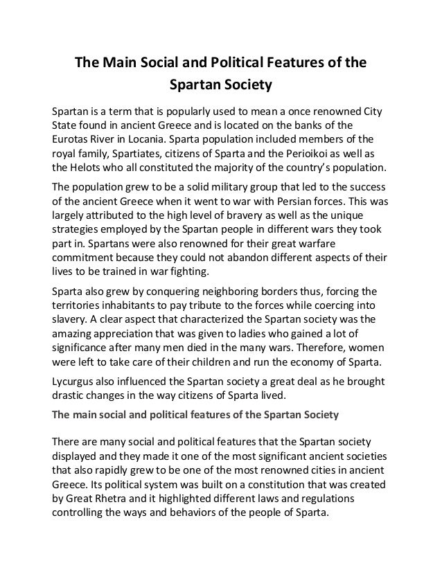 describe the main features of spartan Spartan education & military training the primary purpose of spartan education, and indeed of spartan society as a whole, differed greatly from that of the athenians the primary goal of spartan education was to produce good soldiers training for the military began at age 7, as all spartan boys left home to go to military school.
