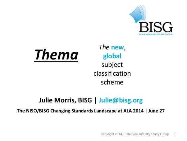 1 Thema Julie Morris, BISG | Julie@bisg.org The NISO/BISG Changing Standards Landscape at ALA 2014 | June 27 © 2013, the B...
