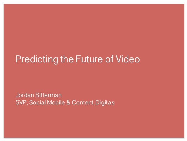 Predicting the Future of VideoJordan BittermanSVP, Social Mobile & Content, Digitas