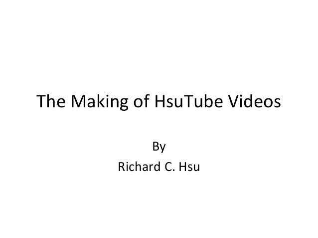 The Making of HsuTube Videos By Richard C. Hsu