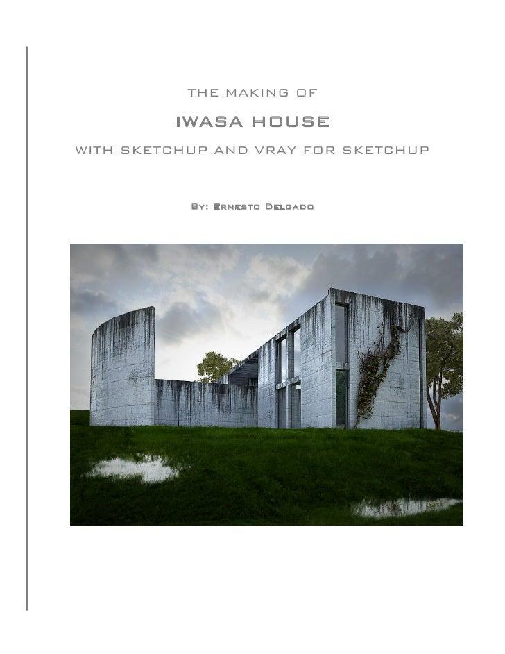 THE MAKING OF         IWASA HOUSEWITH SKETCHUP AND VRAY FOR SKETCHUP           By: Ernesto Delgado