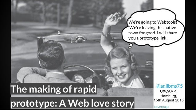 The making of rapid prototype: A Web love story @anilbms75 UXCAMP, Hamburg, 15th August 2015 We're going to Webtools! We'r...