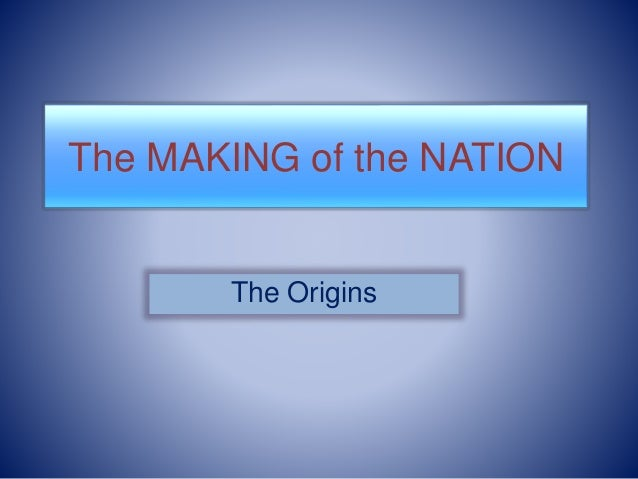 The MAKING of the NATION  The Origins