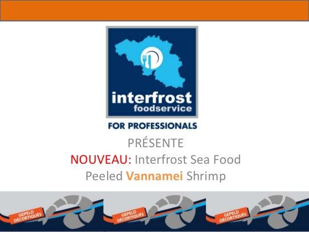 PRÉSENTE NOUVEAU: Interfrost Sea Food Peeled Vannamei Shrimp