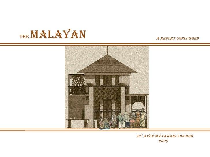 The   Malayan           A resort unplugged                     by Ayer Matahari Sdn Bhd                          2009