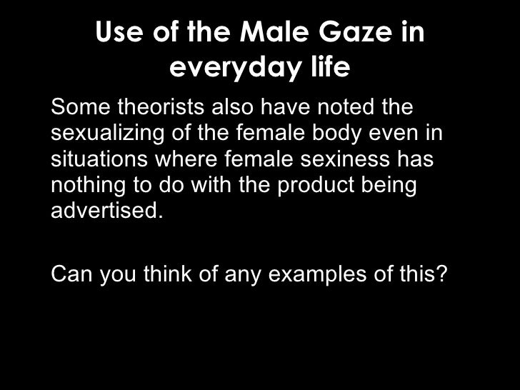 male gaze The male gaze means a quality of a visual work, where the audience is put into the perspective of a (heterosexual) man it emphasizes and focuses on aspects considered interesting, pleasing, titillating to the assumed viewer (for instance, zeroing in on a female character's derrière as she walks away from the camera), and averting aspects.