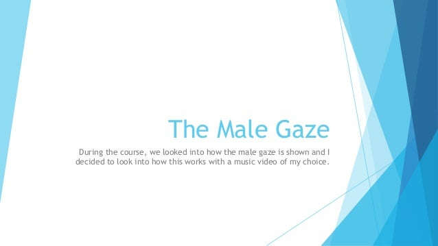 male gaze You may have heard about the male gaze, but what is it and is there such as  thing as the female gaze.
