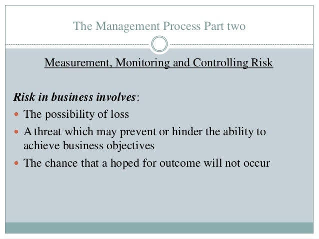 The Management Process Part two Measurement, Monitoring and Controlling Risk Risk in business involves:  The possibility ...