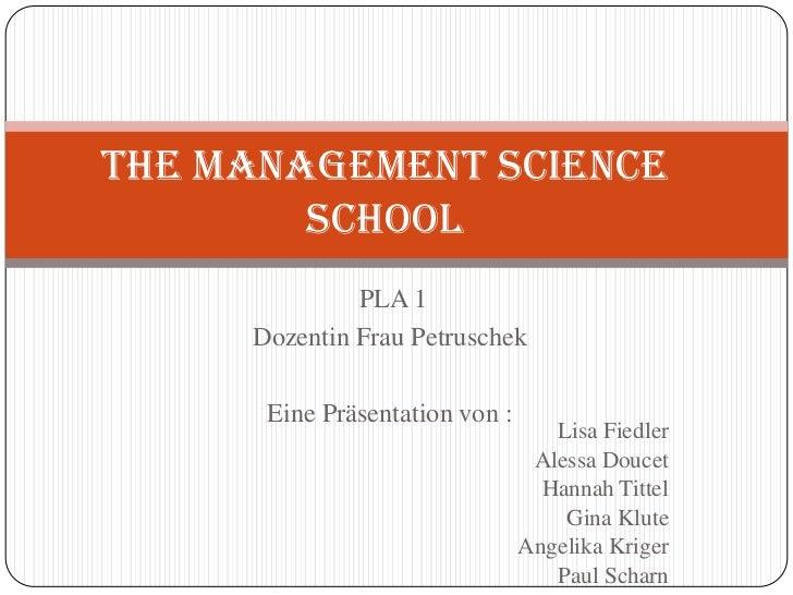 THE MANAGEMENT SCIENCE        SCHOOL              PLA 1     Dozentin Frau Petruschek      Eine Präsentation von :         ...