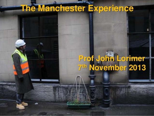 The Manchester Experience  Prof John Lorimer 7th November 2013