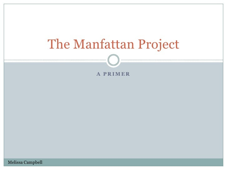 A primer <br />The Manfattan Project<br />Melissa Campbell<br />