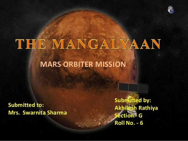 MARS ORBITER MISSION Submitted by: Akhilesh Rathiya Section - G Roll No. - 6 Submitted to: Mrs. Swarnita Sharma