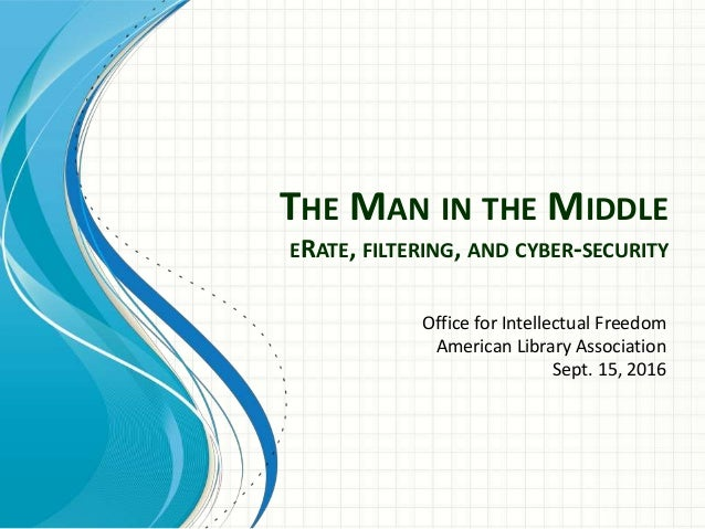THE MAN IN THE MIDDLE ERATE, FILTERING, AND CYBER-SECURITY Office for Intellectual Freedom American Library Association Se...