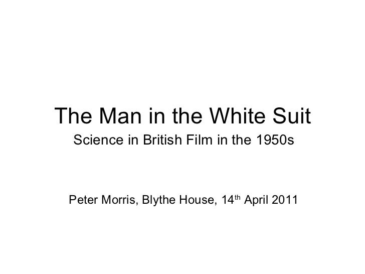 The Man in the White Suit Science in British Film in the 1950s Peter Morris, Blythe House, 14 th  April 2011