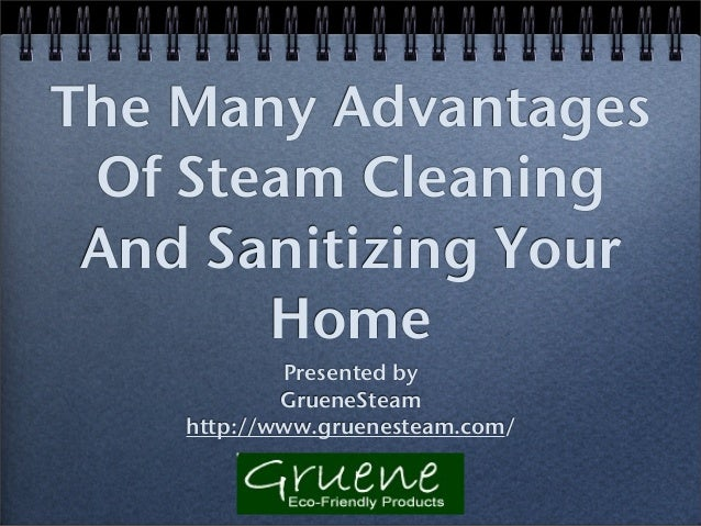 The Many Advantages Of Steam Cleaning And Sanitizing Your Home Presented by GrueneSteam http://www.gruenesteam.com/