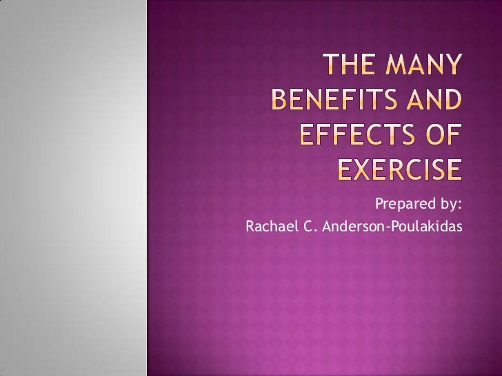 The many Benefits and effects of Exercise<br />Prepared by:<br />Rachael C. Anderson-Poulakidas<br />