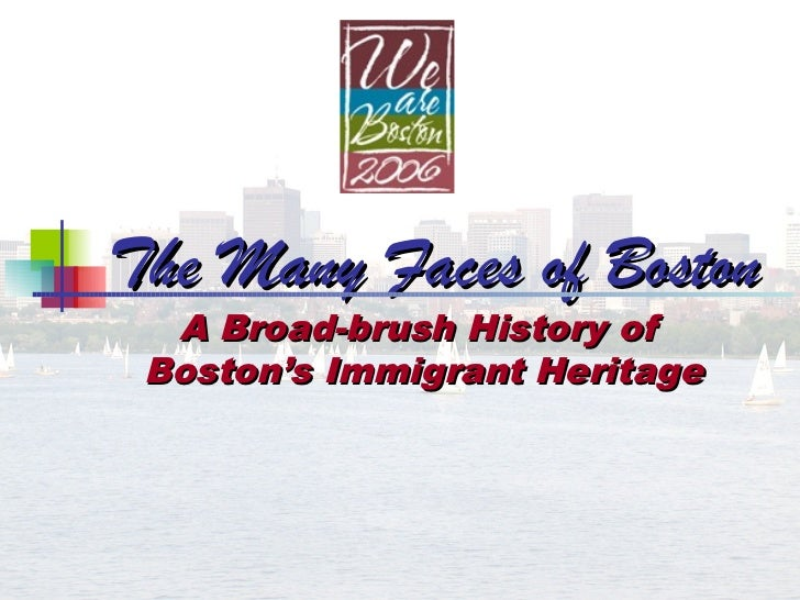 The Many Faces of Boston  A Broad-brush History of Boston's Immigrant Heritage