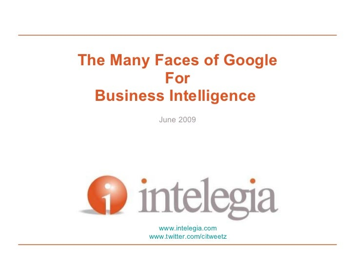 The Many Faces of Google For Business Intelligence  June 2009 www.intelegia.com www.twitter.com/citweetz