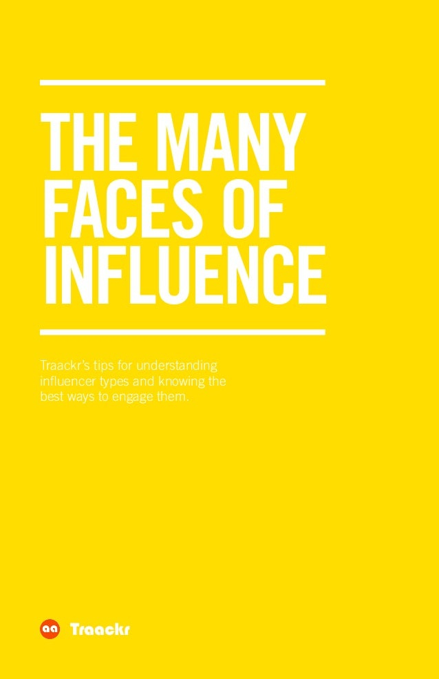 THE MANY FACES OF INFLUENCE Traackr's tips for understanding influencer types and knowing the best ways to engage them. Tr...