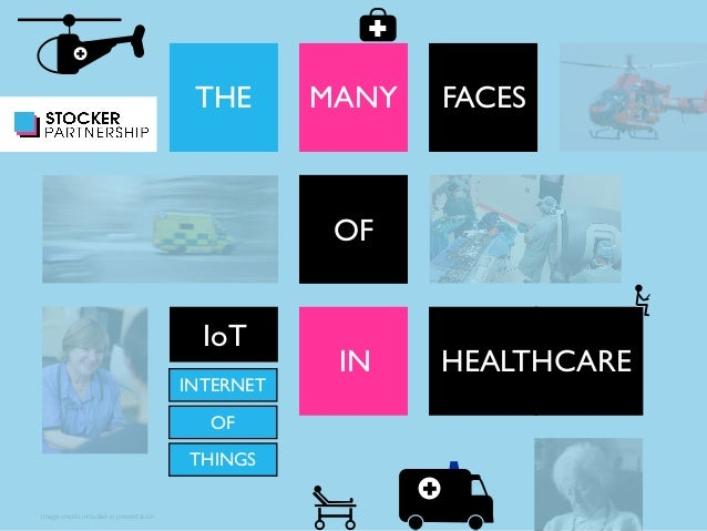 Image credits included in presentation  THE MANY FACES  OF  IoT  IN HEALTHCARE  INTERNET  OF  THINGS