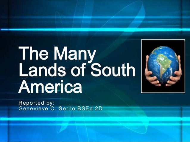 Reported by: Genevieve C. Serilo BSEd 2D The Many Lands of South America