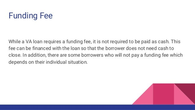 Funding Fee While a VA loan requires a funding fee, it is not required to be paid as cash. This fee can be financed with t...