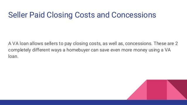 Seller Paid Closing Costs and Concessions A VA loan allows sellers to pay closing costs, as well as, concessions. These ar...