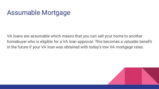 Assumable Mortgage VA loans are assumable which means that you can sell your home to another homebuyer who is eligible for...