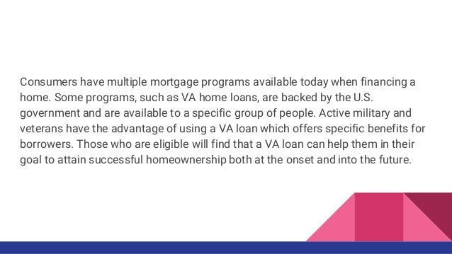 Consumers have multiple mortgage programs available today when financing a home. Some programs, such as VA home loans, are...