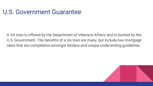 U.S. Government Guarantee A VA loan is offered by the Department of Veterans Affairs and is backed by the U.S. Government....