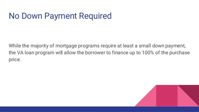 No Down Payment Required While the majority of mortgage programs require at least a small down payment, the VA loan progra...