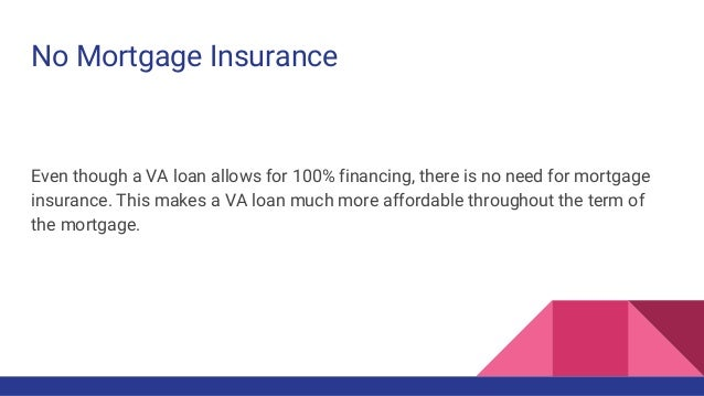 No Mortgage Insurance Even though a VA loan allows for 100% financing, there is no need for mortgage insurance. This makes...