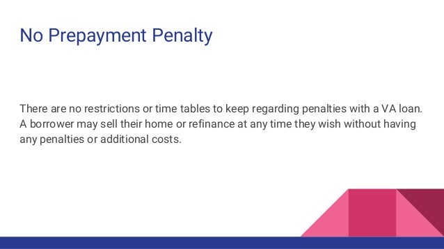 No Prepayment Penalty There are no restrictions or time tables to keep regarding penalties with a VA loan. A borrower may ...