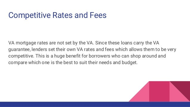 Competitive Rates and Fees VA mortgage rates are not set by the VA. Since these loans carry the VA guarantee, lenders set ...