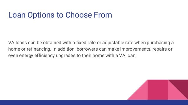 Loan Options to Choose From VA loans can be obtained with a fixed rate or adjustable rate when purchasing a home or refina...
