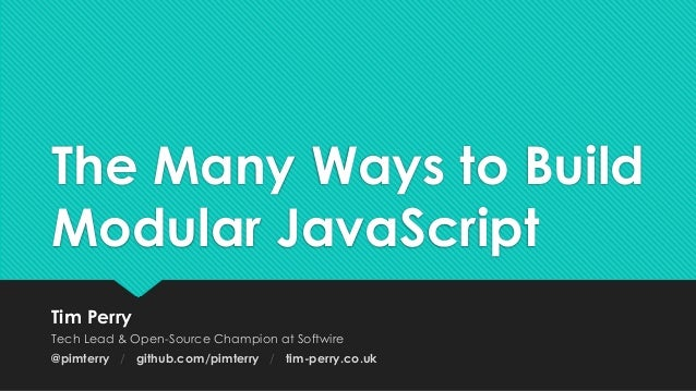 The Many Ways to Build Modular JavaScript Tim Perry Tech Lead & Open-Source Champion at Softwire @pimterry / github.com/pi...