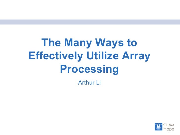 The Many Ways to Effectively Utilize Array Processing Arthur Li
