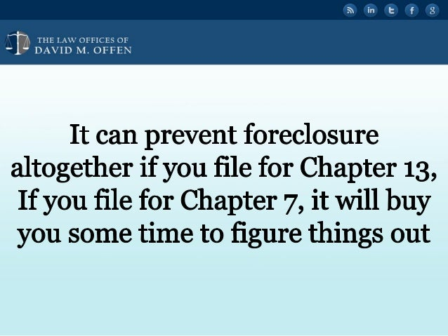 I I  'OFFICES OF ' DAVID M.  OFFEN  It can prevent foreclosure altogether if you file for Chapter 13, If you file for Chapte...
