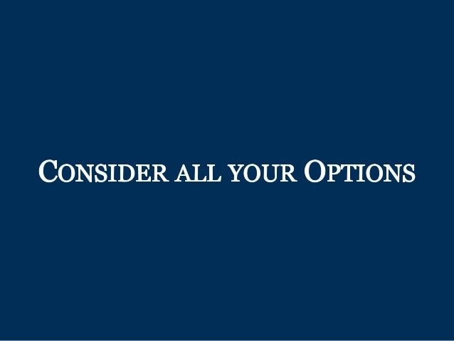 CONSIDER ALL YOUR OPTIONS
