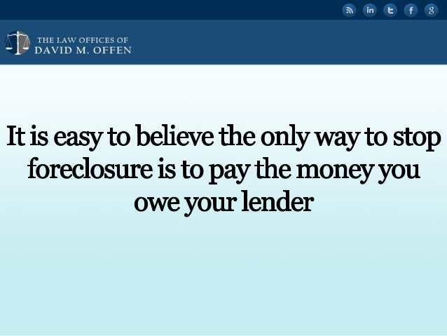 """I I,  THE I. A' OFFICES OF ' """" DAVID M.  OFFEN     It is easy to believe the only way to stop foreclosure is to pay the mo..."""