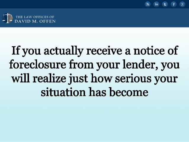 """I fl.  THE LAW OFFICES OF """" """" DAVID M.  OFFEN     If you actually receive a notice of  foreclosure from your lender,  you ..."""