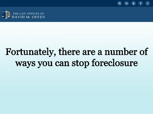 """I  THE I. A' OFFICES OF ' """" DAVID M.  OFFEN     Fortunately,  there are a number of ways you can stop foreclosure"""