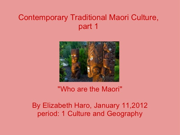 Contemporary Traditional Maori Culture, part 1 ''Who are the Maori'' By Elizabeth Haro, January 11,2012 period: 1 Culture ...