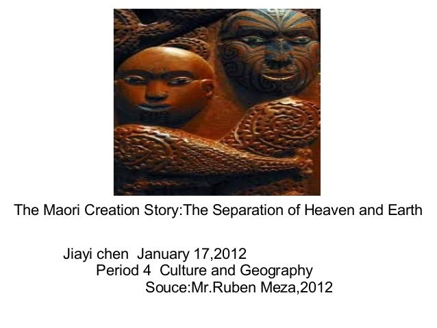 The Maori Creation Story:The Separation of Heaven and Earth Jiayi chen January 17,2012 Period 4 Culture and Geography Souc...