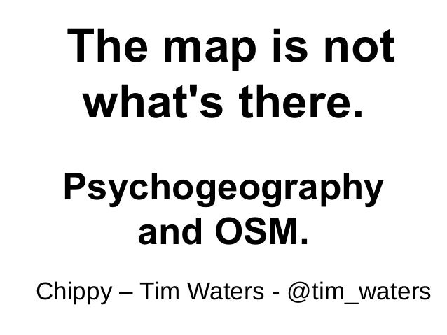 The map is not what's there. Psychogeography and OSM. Chippy – Tim Waters - @tim_waters
